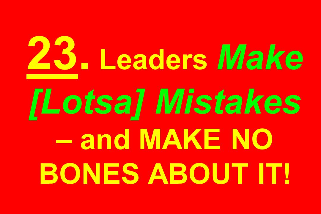 23. Leaders Make [Lotsa] Mistakes – and MAKE NO BONES ABOUT IT!